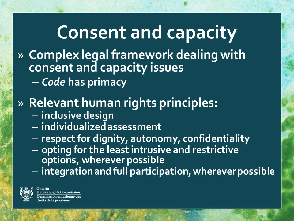 Consent and capacity »Complex legal framework dealing with consent and capacity issues – Code has primacy »Relevant human rights principles: – inclusive design – individualized assessment – respect for dignity, autonomy, confidentiality – opting for the least intrusive and restrictive options, wherever possible – integration and full participation, wherever possible