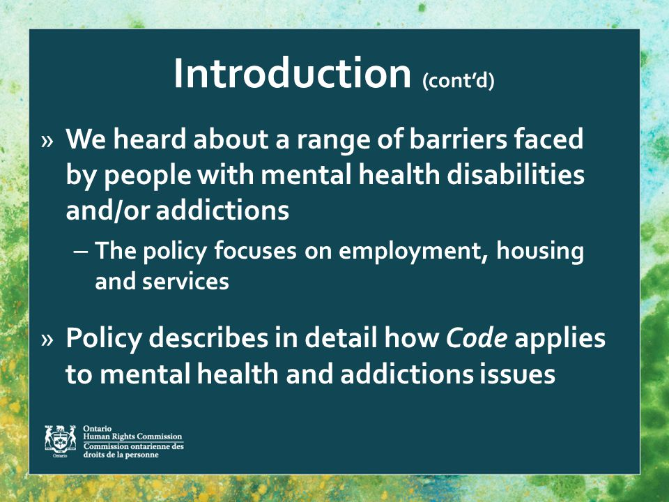 Introduction (cont'd) »We heard about a range of barriers faced by people with mental health disabilities and/or addictions – The policy focuses on employment, housing and services »Policy describes in detail how Code applies to mental health and addictions issues