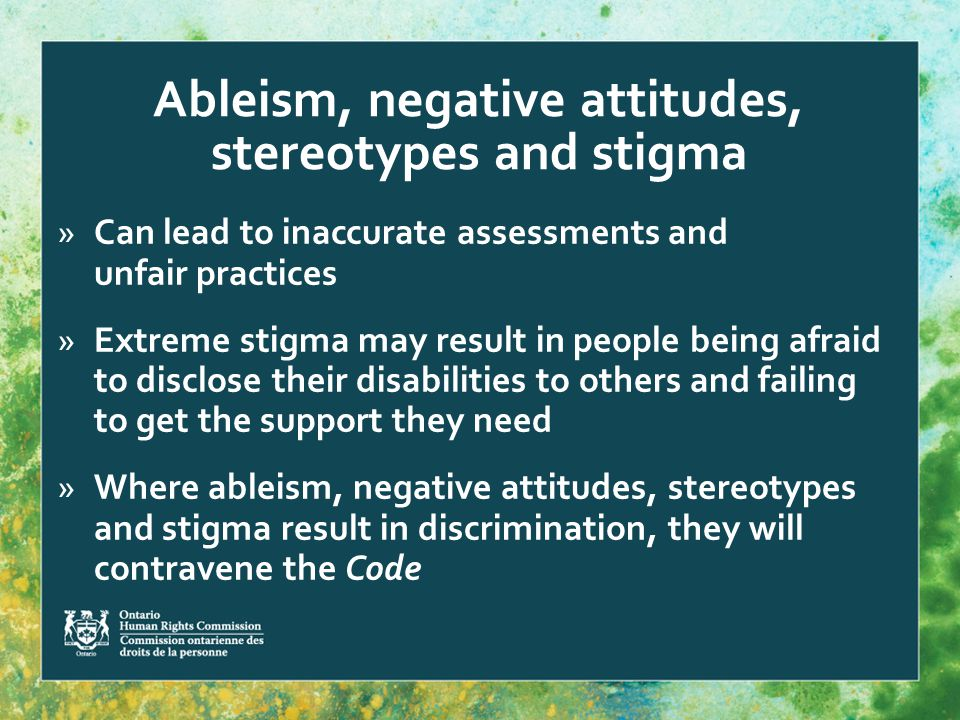 Ableism, negative attitudes, stereotypes and stigma »Can lead to inaccurate assessments and unfair practices »Extreme stigma may result in people being afraid to disclose their disabilities to others and failing to get the support they need »Where ableism, negative attitudes, stereotypes and stigma result in discrimination, they will contravene the Code