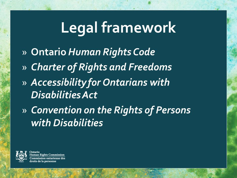 Legal framework »Ontario Human Rights Code »Charter of Rights and Freedoms »Accessibility for Ontarians with Disabilities Act »Convention on the Rights of Persons with Disabilities