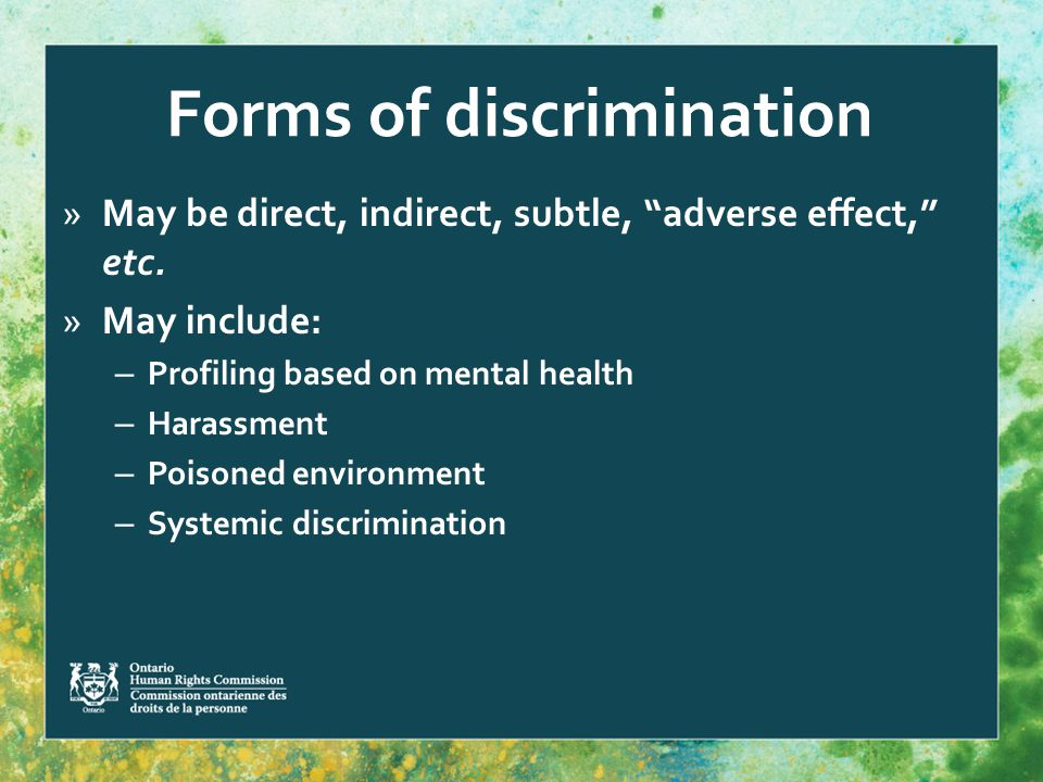 Forms of discrimination »May be direct, indirect, subtle, adverse effect, etc.