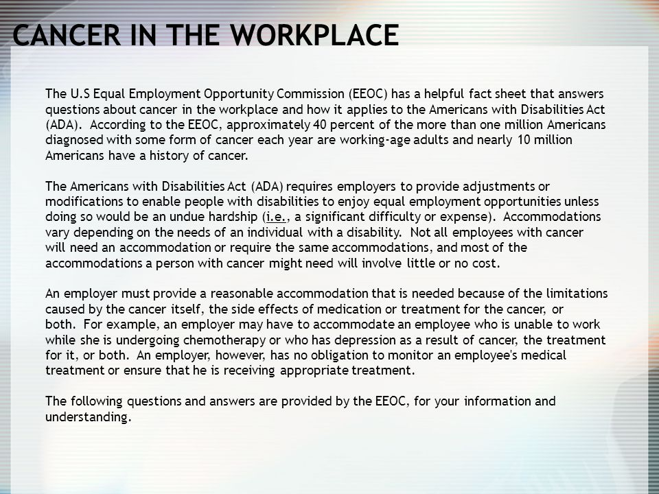 CANCER IN THE WORKPLACE The U.S Equal Employment Opportunity Commission (EEOC) has a helpful fact sheet that answers questions about cancer in the wor
