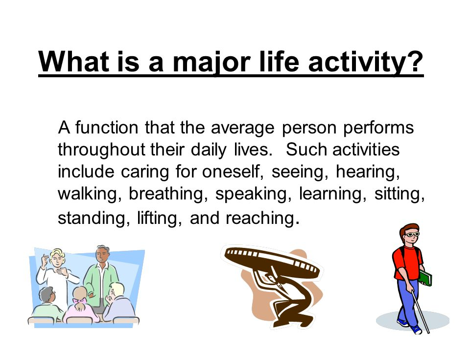 What is a major life activity? A function that the average person performs throughout their daily lives. Such activities include caring for oneself, s