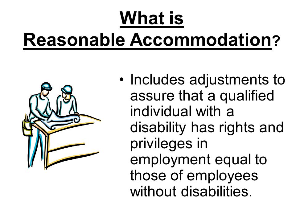 What is Reasonable Accommodation ? Includes adjustments to assure that a qualified individual with a disability has rights and privileges in employmen