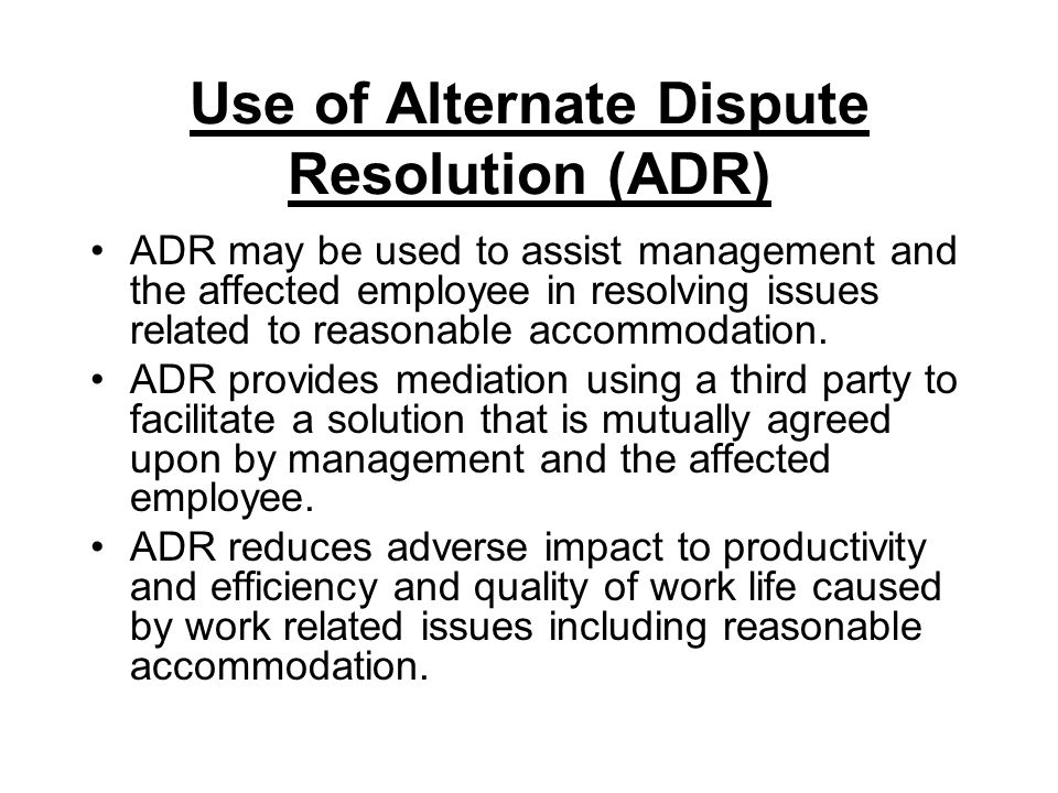 Use of Alternate Dispute Resolution (ADR) ADR may be used to assist management and the affected employee in resolving issues related to reasonable acc