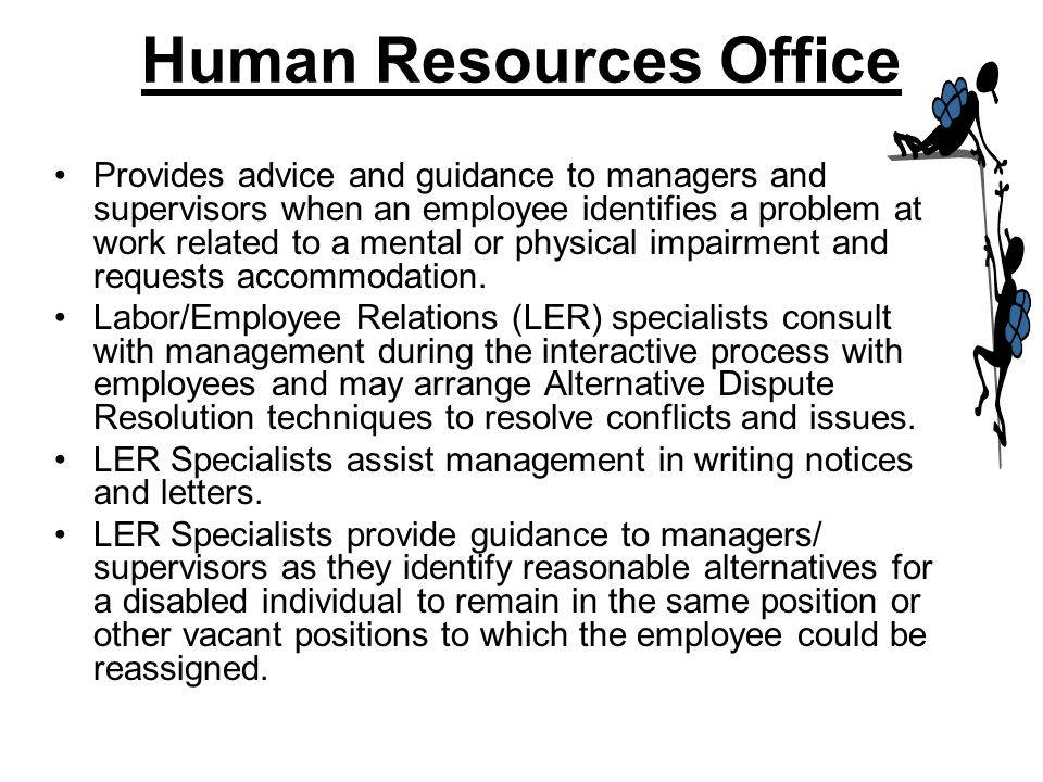Human Resources Office Provides advice and guidance to managers and supervisors when an employee identifies a problem at work related to a mental or p
