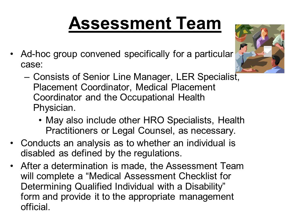 Assessment Team Ad-hoc group convened specifically for a particular case: –Consists of Senior Line Manager, LER Specialist, Placement Coordinator, Med