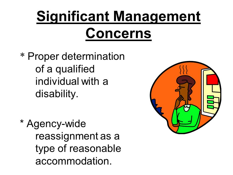Significant Management Concerns * Proper determination of a qualified individual with a disability. * Agency-wide reassignment as a type of reasonable