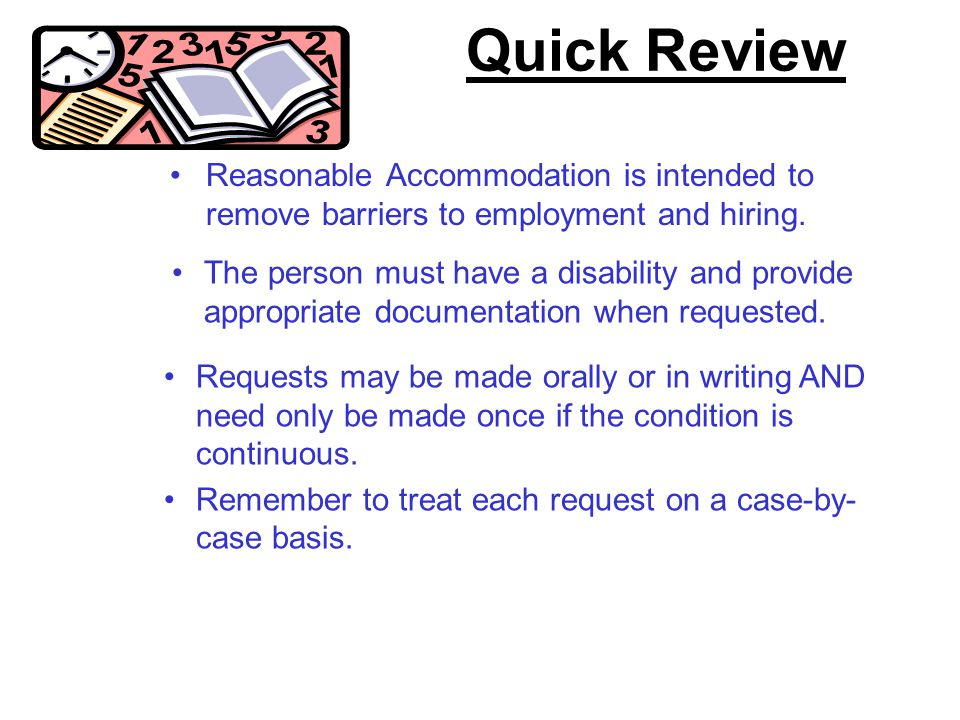 Quick Review Reasonable Accommodation is intended to remove barriers to employment and hiring. The person must have a disability and provide appropria