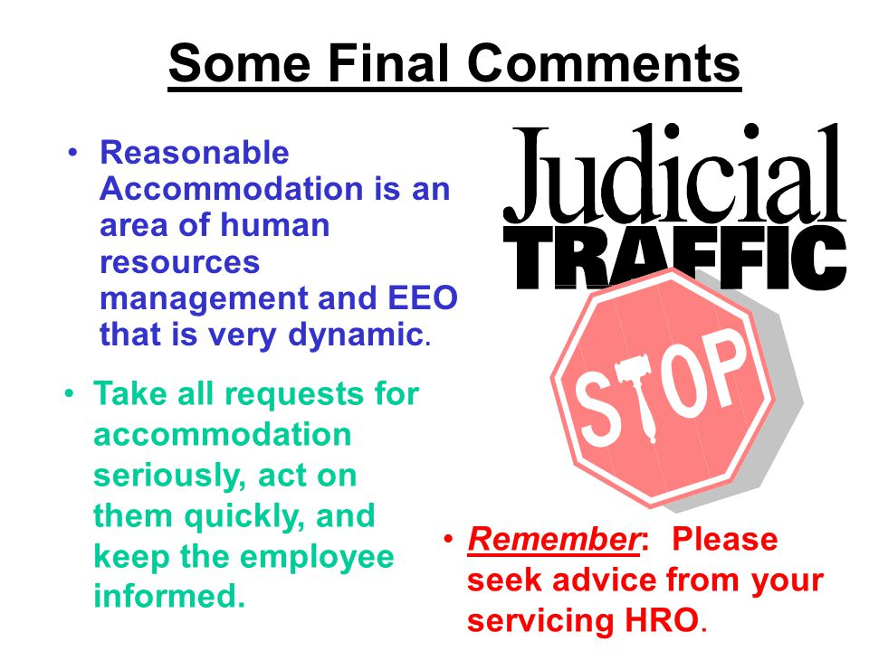 Some Final Comments Reasonable Accommodation is an area of human resources management and EEO that is very dynamic. Take all requests for accommodatio