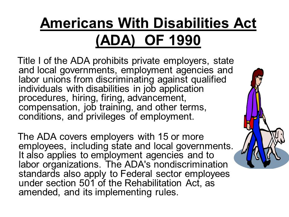 Americans With Disabilities Act (ADA) OF 1990 Title I of the ADA prohibits private employers, state and local governments, employment agencies and lab