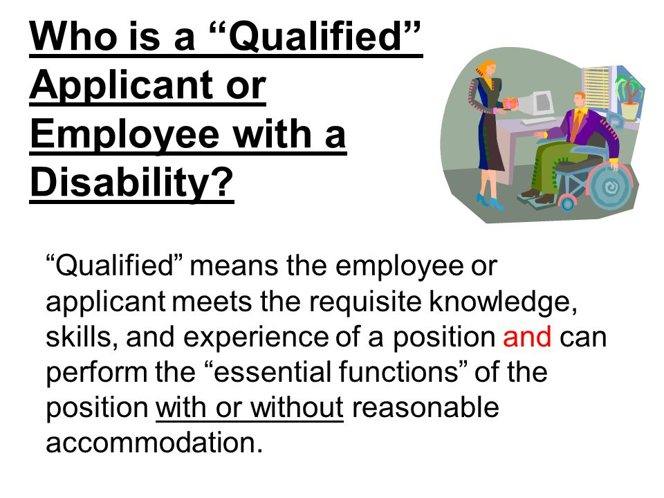 """Who is a """"Qualified"""" Applicant or Employee with a Disability? """"Qualified"""" means the employee or applicant meets the requisite knowledge, skills, and e"""