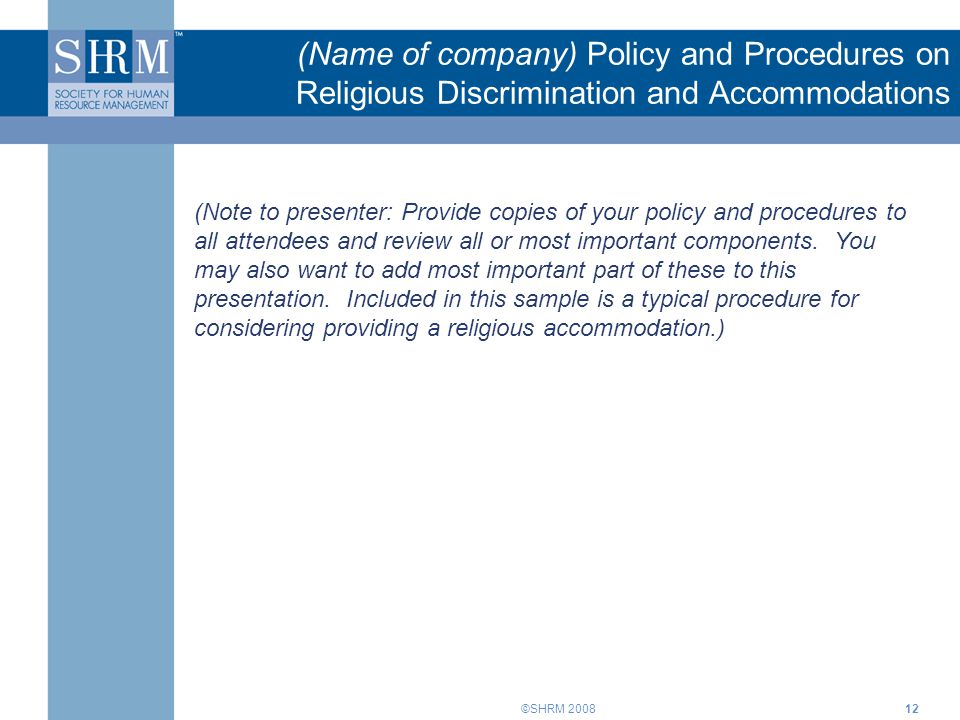 ©SHRM 200812 (Name of company) Policy and Procedures on Religious Discrimination and Accommodations (Note to presenter: Provide copies of your policy and procedures to all attendees and review all or most important components.
