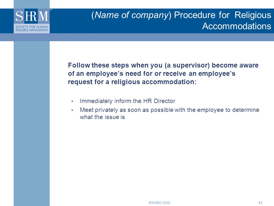 ©SHRM 200813 (Name of company) Procedure for Religious Accommodations Follow these steps when you (a supervisor) become aware of an employee's need for or receive an employee's request for a religious accommodation: Immediately inform the HR Director Meet privately as soon as possible with the employee to determine what the issue is