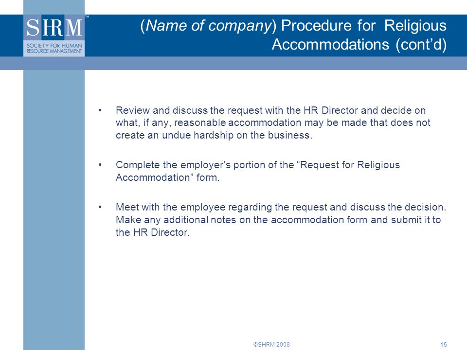 ©SHRM 200815 (Name of company) Procedure for Religious Accommodations (cont'd) Review and discuss the request with the HR Director and decide on what,