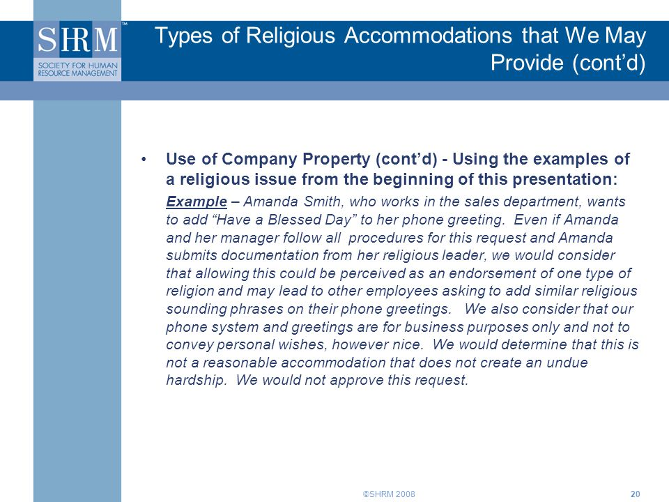 ©SHRM 200820 Use of Company Property (cont'd) - Using the examples of a religious issue from the beginning of this presentation: Example – Amanda Smith, who works in the sales department, wants to add Have a Blessed Day to her phone greeting.