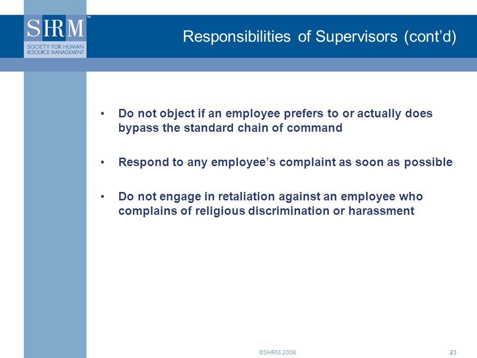 ©SHRM 200823 Do not object if an employee prefers to or actually does bypass the standard chain of command Respond to any employee's complaint as soon as possible Do not engage in retaliation against an employee who complains of religious discrimination or harassment Responsibilities of Supervisors (cont'd)