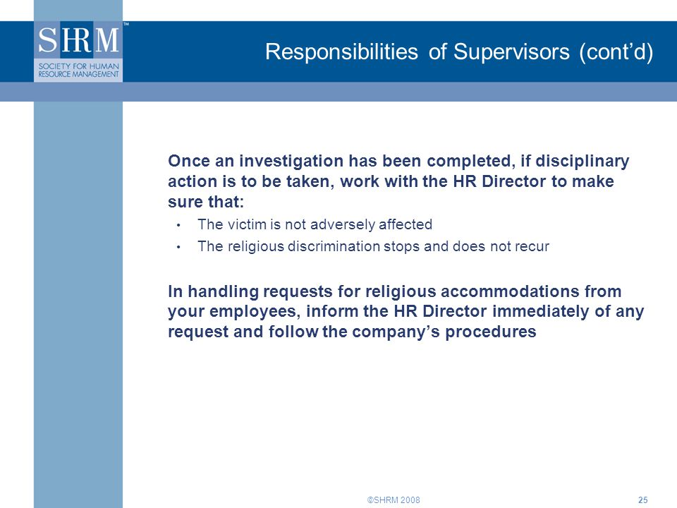 ©SHRM 200825 Once an investigation has been completed, if disciplinary action is to be taken, work with the HR Director to make sure that: The victim is not adversely affected The religious discrimination stops and does not recur In handling requests for religious accommodations from your employees, inform the HR Director immediately of any request and follow the company's procedures Responsibilities of Supervisors (cont'd)
