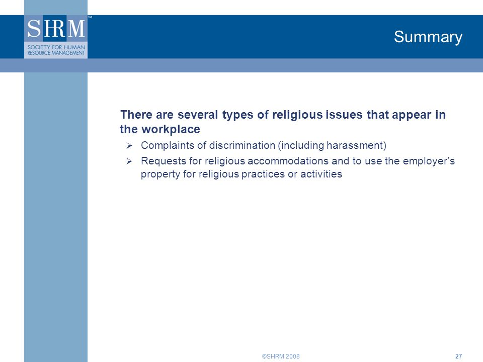 ©SHRM 200827 Summary There are several types of religious issues that appear in the workplace  Complaints of discrimination (including harassment)  Requests for religious accommodations and to use the employer's property for religious practices or activities