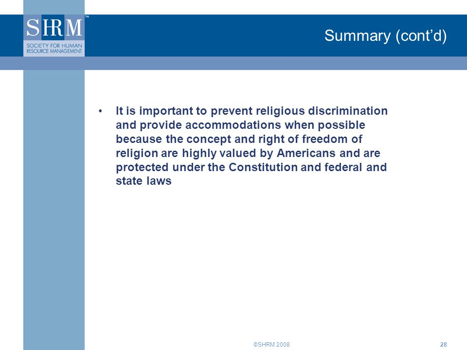 ©SHRM 200828 Summary (cont'd) It is important to prevent religious discrimination and provide accommodations when possible because the concept and right of freedom of religion are highly valued by Americans and are protected under the Constitution and federal and state laws