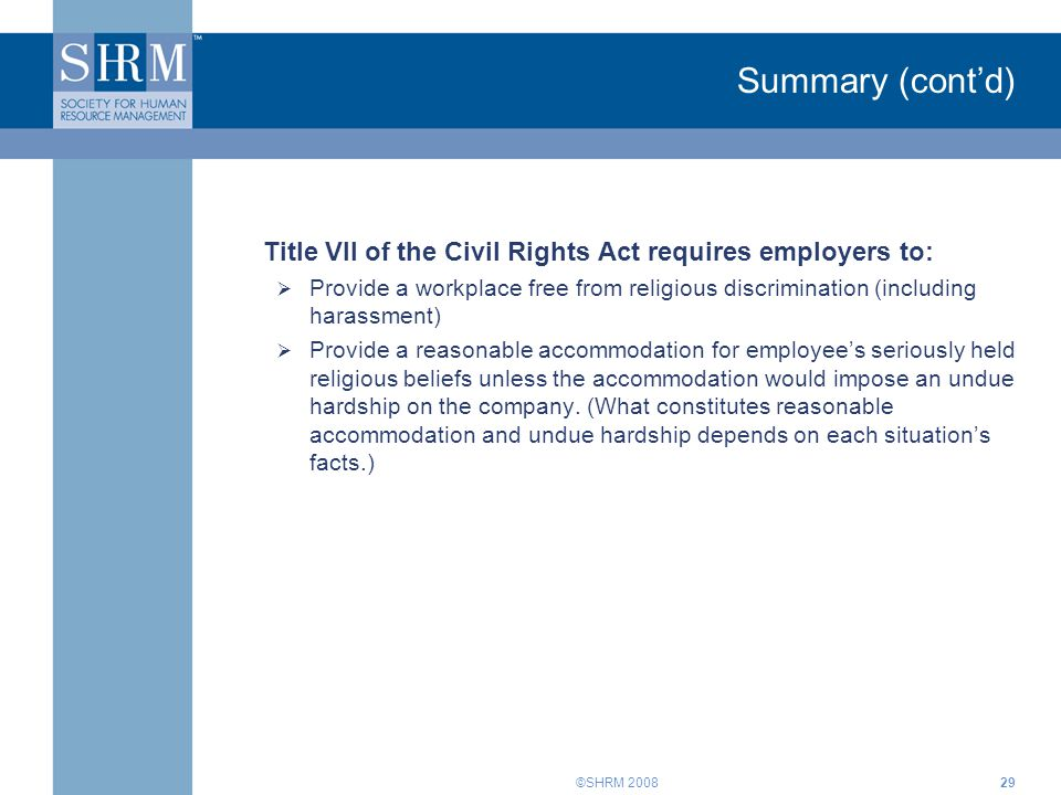 ©SHRM 200829 Summary (cont'd) Title VII of the Civil Rights Act requires employers to:  Provide a workplace free from religious discrimination (including harassment)  Provide a reasonable accommodation for employee's seriously held religious beliefs unless the accommodation would impose an undue hardship on the company.