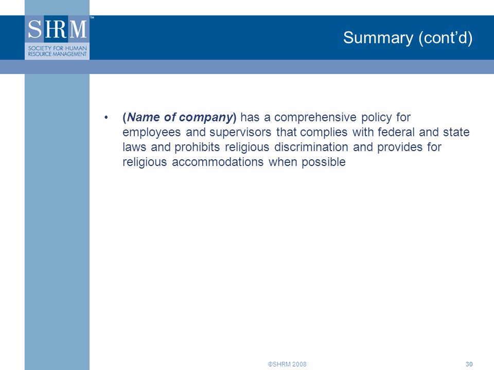 ©SHRM 200830 Summary (cont'd) (Name of company) has a comprehensive policy for employees and supervisors that complies with federal and state laws and prohibits religious discrimination and provides for religious accommodations when possible