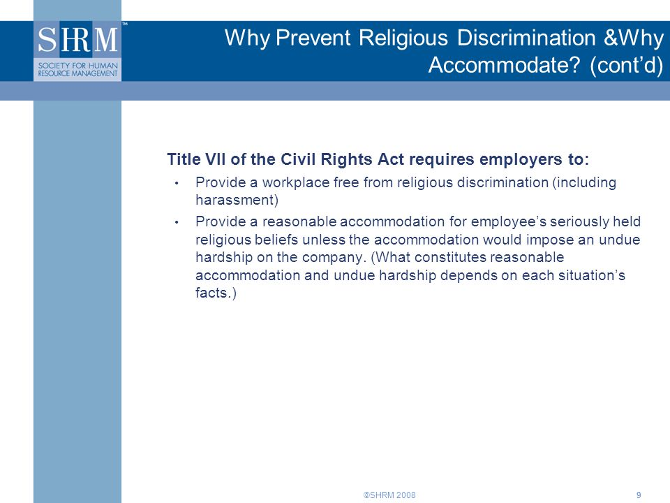 ©SHRM 20089 Why Prevent Religious Discrimination &Why Accommodate? (cont'd) Title VII of the Civil Rights Act requires employers to: Provide a workpla