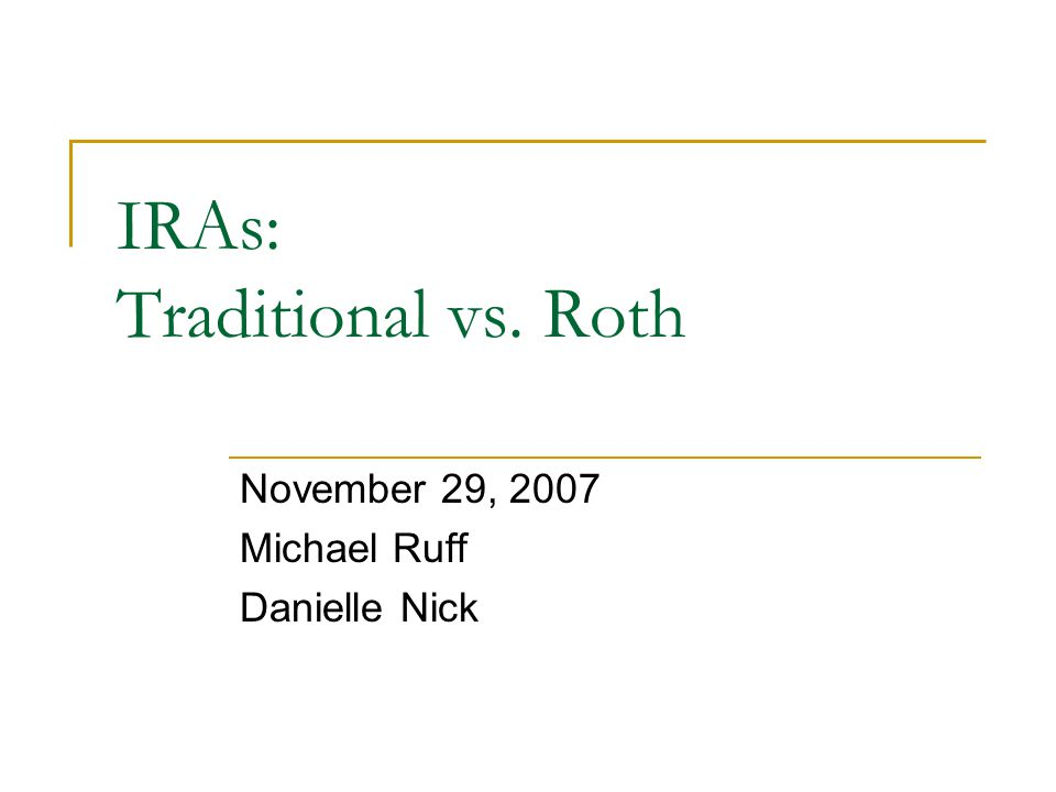 IRAs: Traditional vs. Roth November 29, 2007 Michael Ruff Danielle Nick