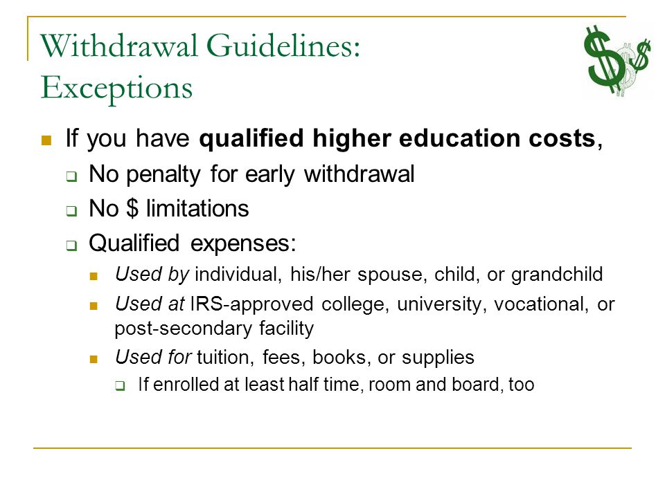 Withdrawal Guidelines: Exceptions If you have qualified higher education costs,  No penalty for early withdrawal  No $ limitations  Qualified expenses: Used by individual, his/her spouse, child, or grandchild Used at IRS-approved college, university, vocational, or post-secondary facility Used for tuition, fees, books, or supplies  If enrolled at least half time, room and board, too