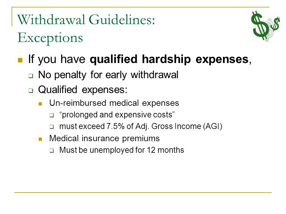 Withdrawal Guidelines: Exceptions If you have qualified hardship expenses,  No penalty for early withdrawal  Qualified expenses: Un-reimbursed medical expenses  prolonged and expensive costs  must exceed 7.5% of Adj.