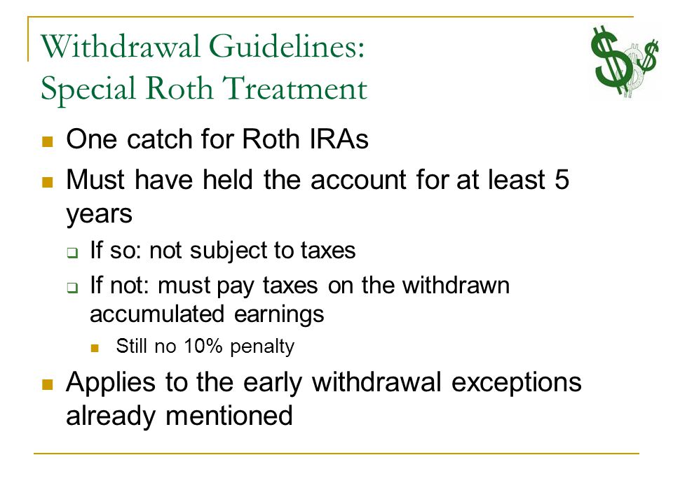 Withdrawal Guidelines: Special Roth Treatment One catch for Roth IRAs Must have held the account for at least 5 years  If so: not subject to taxes  If not: must pay taxes on the withdrawn accumulated earnings Still no 10% penalty Applies to the early withdrawal exceptions already mentioned