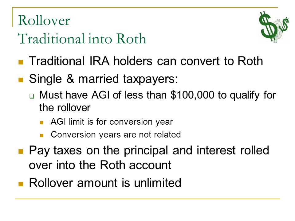 Rollover Traditional into Roth Traditional IRA holders can convert to Roth Single & married taxpayers:  Must have AGI of less than $100,000 to qualify for the rollover AGI limit is for conversion year Conversion years are not related Pay taxes on the principal and interest rolled over into the Roth account Rollover amount is unlimited