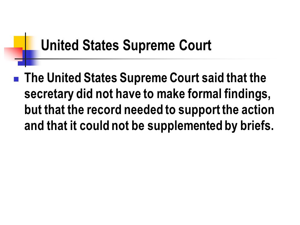 United States Supreme Court The United States Supreme Court said that the secretary did not have to make formal findings, but that the record needed to support the action and that it could not be supplemented by briefs.