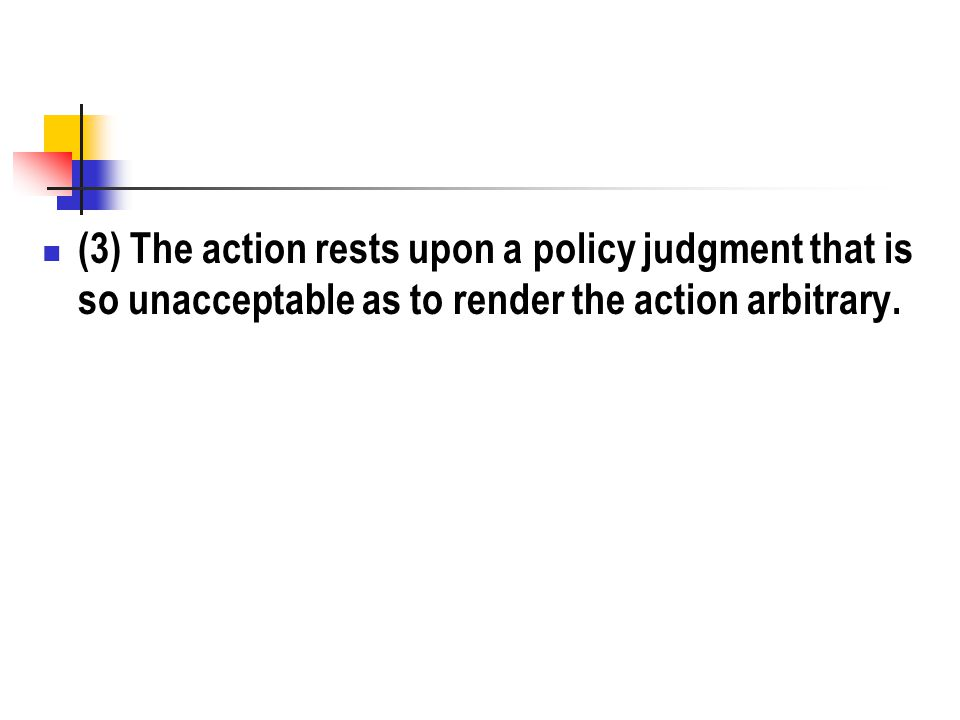 (3) The action rests upon a policy judgment that is so unacceptable as to render the action arbitrary.