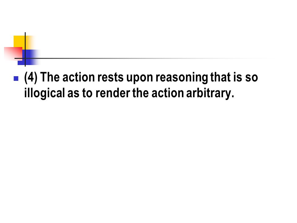 (4) The action rests upon reasoning that is so illogical as to render the action arbitrary.