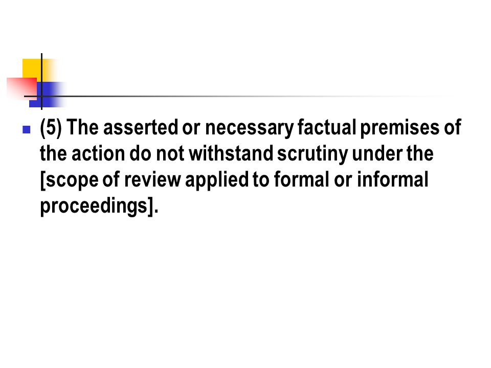 (5) The asserted or necessary factual premises of the action do not withstand scrutiny under the [scope of review applied to formal or informal proceedings].