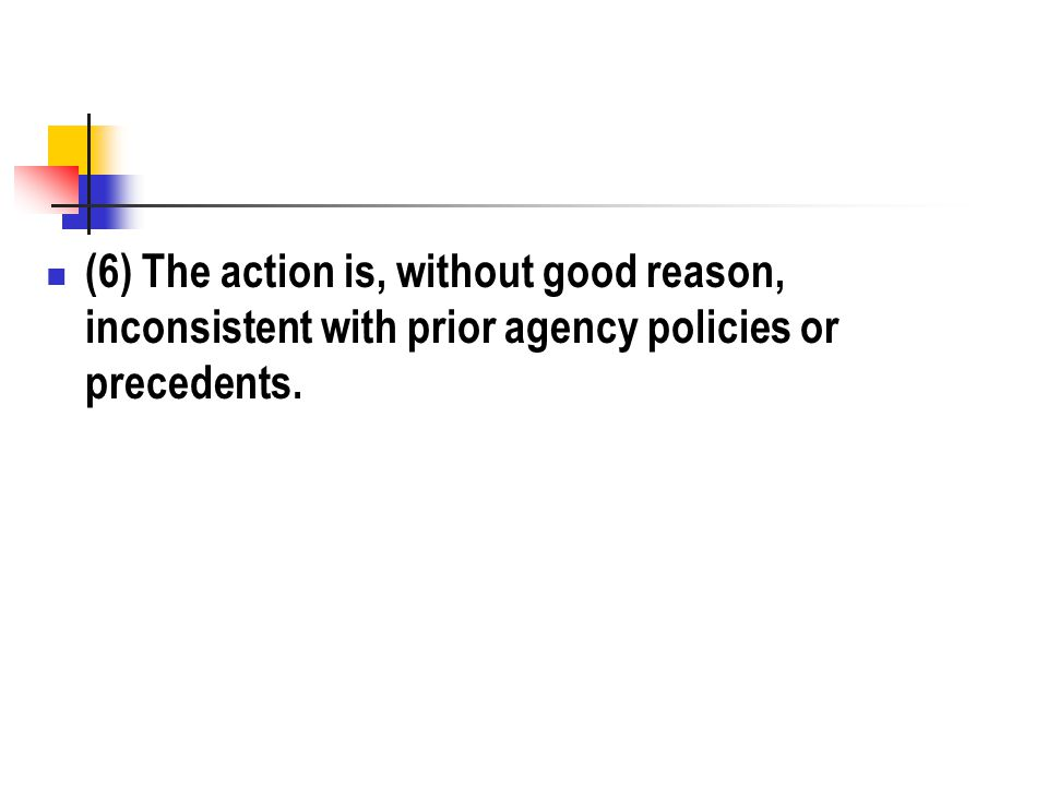 (6) The action is, without good reason, inconsistent with prior agency policies or precedents.