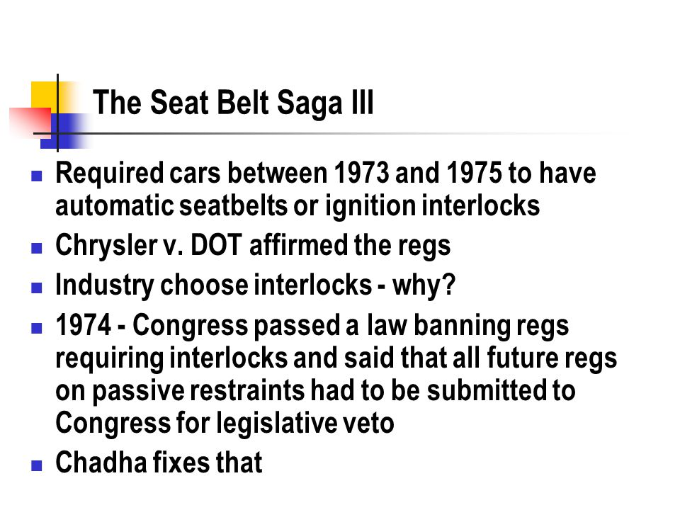 The Seat Belt Saga III Required cars between 1973 and 1975 to have automatic seatbelts or ignition interlocks Chrysler v.