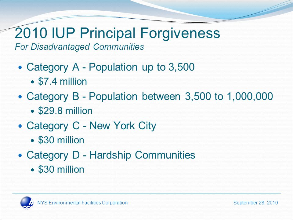 NYS Environmental Facilities Corporation September 28, 2010 2010 IUP Principal Forgiveness For Disadvantaged Communities Category A - Population up to 3,500 $7.4 million Category B - Population between 3,500 to 1,000,000 $29.8 million Category C - New York City $30 million Category D - Hardship Communities $30 million