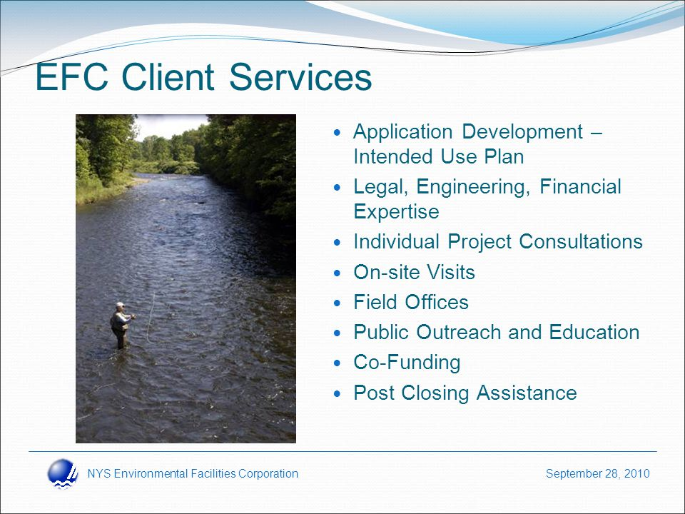 NYS Environmental Facilities Corporation September 28, 2010 EFC Client Services Application Development – Intended Use Plan Legal, Engineering, Financial Expertise Individual Project Consultations On-site Visits Field Offices Public Outreach and Education Co-Funding Post Closing Assistance