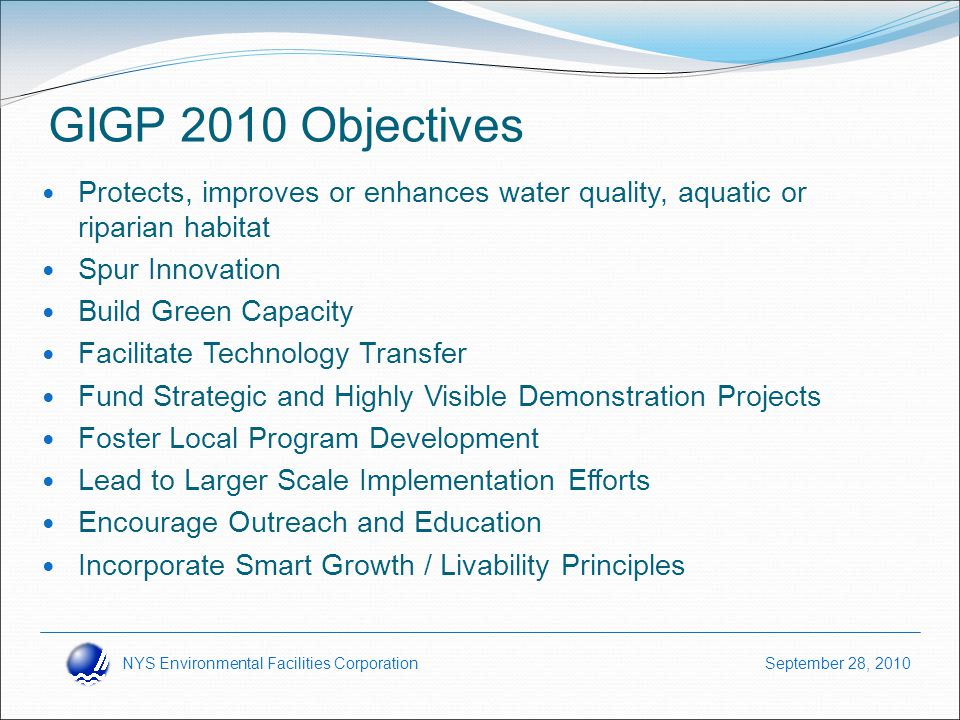NYS Environmental Facilities Corporation September 28, 2010 GIGP 2010 Objectives Protects, improves or enhances water quality, aquatic or riparian habitat Spur Innovation Build Green Capacity Facilitate Technology Transfer Fund Strategic and Highly Visible Demonstration Projects Foster Local Program Development Lead to Larger Scale Implementation Efforts Encourage Outreach and Education Incorporate Smart Growth / Livability Principles