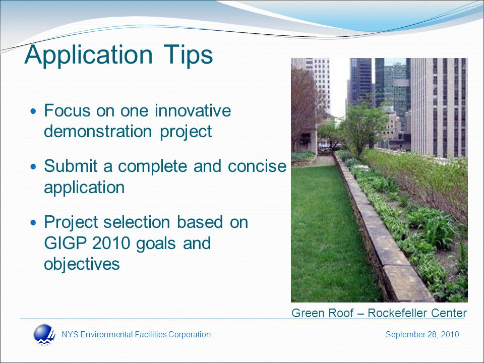 NYS Environmental Facilities Corporation September 28, 2010 Application Tips Focus on one innovative demonstration project Submit a complete and concise application Project selection based on GIGP 2010 goals and objectives Green Roof – Rockefeller Center