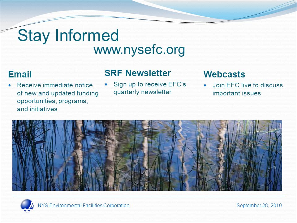 NYS Environmental Facilities Corporation September 28, 2010 Stay Informed Email Receive immediate notice of new and updated funding opportunities, programs, and initiatives SRF Newsletter Sign up to receive EFC's quarterly newsletter Webcasts Join EFC live to discuss important issues www.nysefc.org