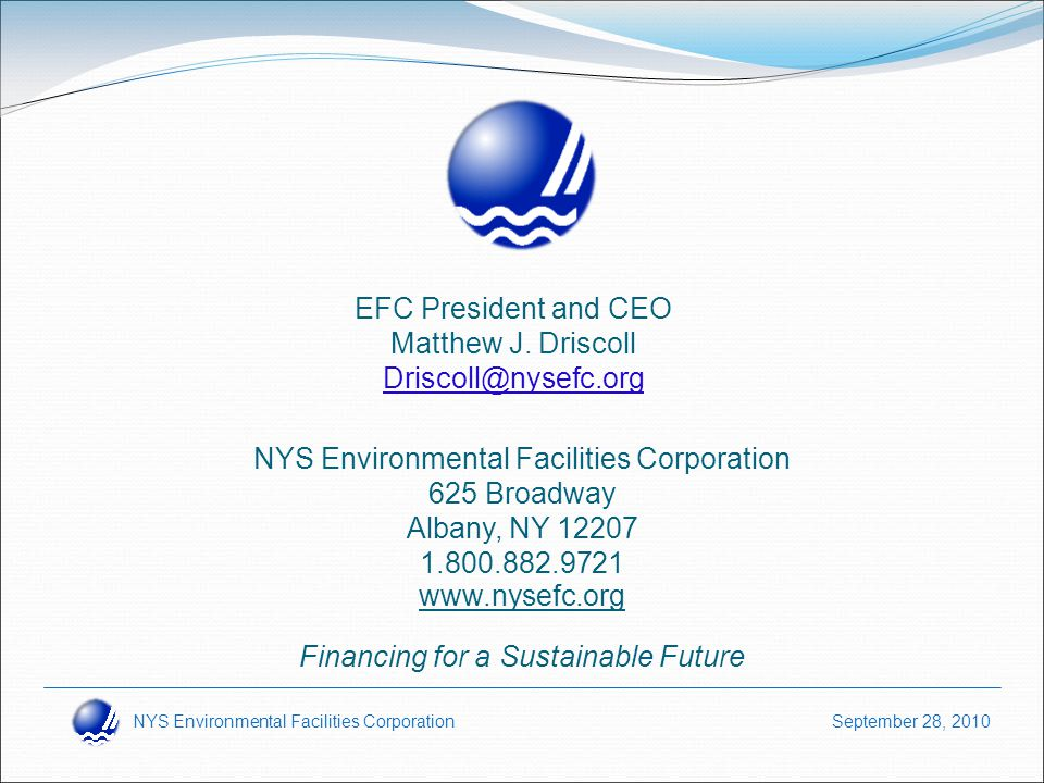 NYS Environmental Facilities Corporation September 28, 2010 www.nysefc.org Financing for a Sustainable Future NYS Environmental Facilities Corporation 625 Broadway Albany, NY 12207 1.800.882.9721 EFC President and CEO Matthew J.