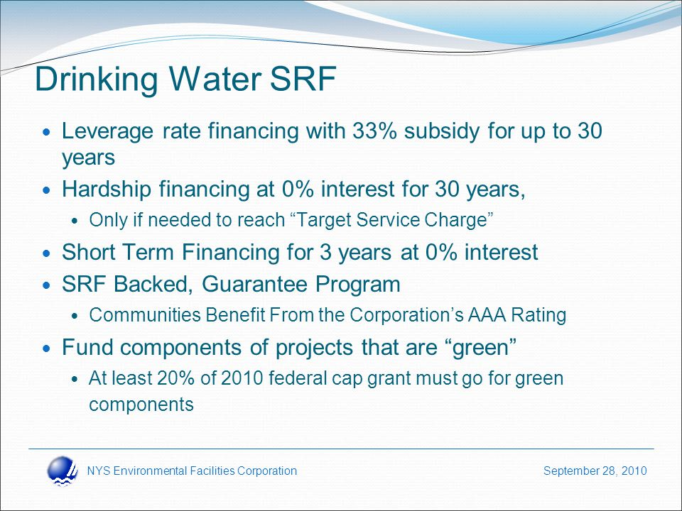 NYS Environmental Facilities Corporation September 28, 2010 Drinking Water SRF Leverage rate financing with 33% subsidy for up to 30 years Hardship financing at 0% interest for 30 years, Only if needed to reach Target Service Charge Short Term Financing for 3 years at 0% interest SRF Backed, Guarantee Program Communities Benefit From the Corporation's AAA Rating Fund components of projects that are green At least 20% of 2010 federal cap grant must go for green components
