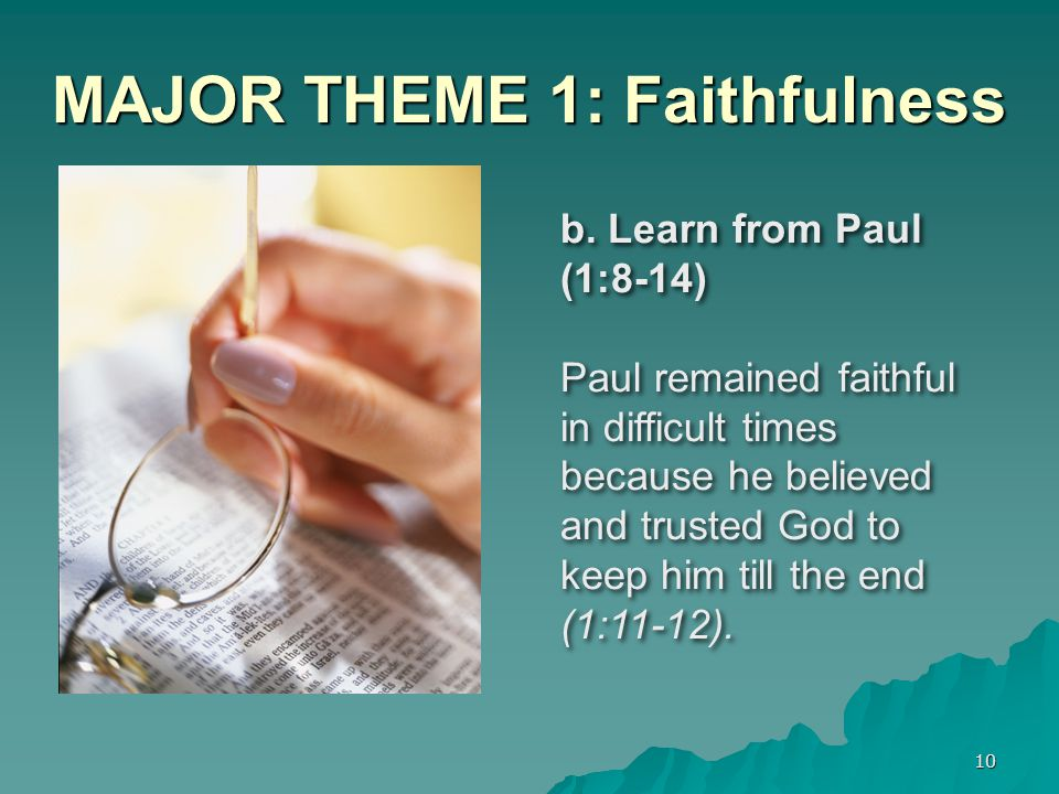 10 MAJOR THEME 1: Faithfulness b. Learn from Paul (1:8-14) Paul remained faithful in difficult times because he believed and trusted God to keep him t