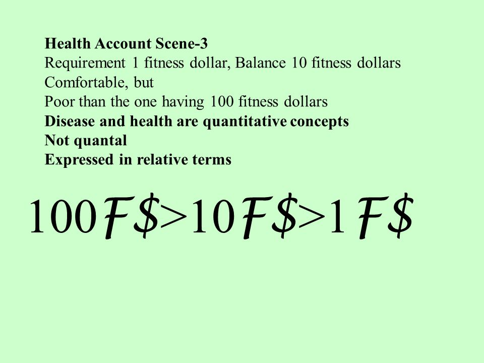 Health Account Scene-3 Requirement 1 fitness dollar, Balance 10 fitness dollars Comfortable, but Poor than the one having 100 fitness dollars Disease and health are quantitative concepts Not quantal Expressed in relative terms 100 F$ >10 F$ >1 F$