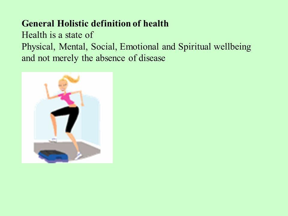 General Holistic definition of health Health is a state of Physical, Mental, Social, Emotional and Spiritual wellbeing and not merely the absence of disease