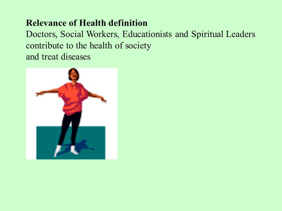 Relevance of Health definition Doctors, Social Workers, Educationists and Spiritual Leaders contribute to the health of society and treat diseases