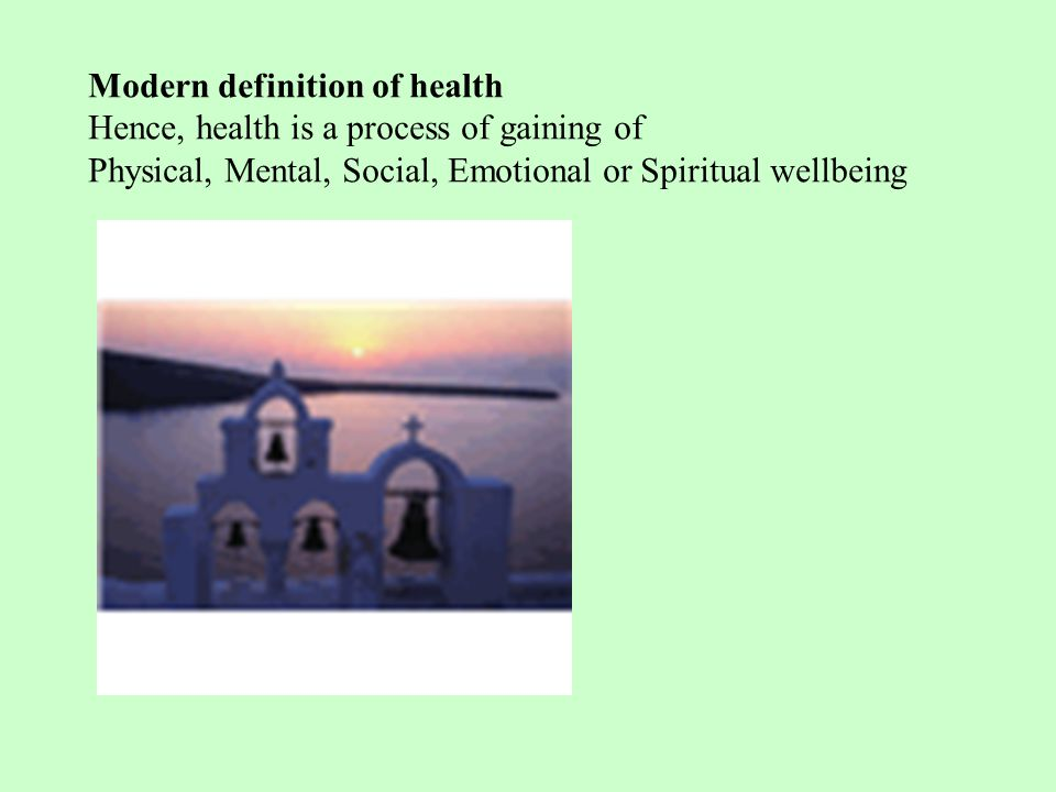 Modern definition of health Hence, health is a process of gaining of Physical, Mental, Social, Emotional or Spiritual wellbeing